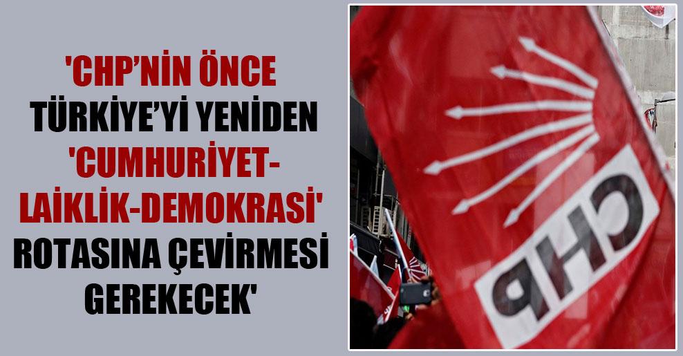'CHP'nin önce Türkiye'yi yeniden 'cumhuriyet-laiklik-demokrasi' rotasına çevirmesi gerekecek'