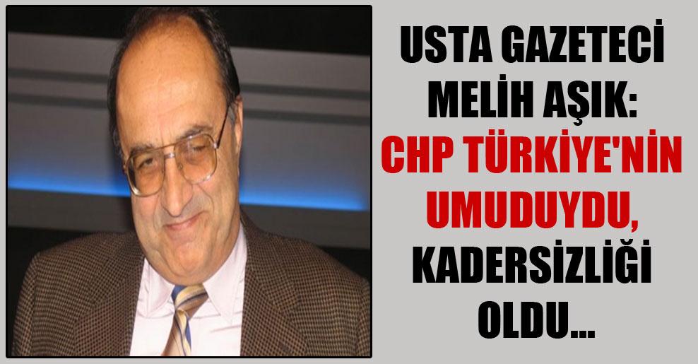 Usta gazeteci Melih Aşık: CHP Türkiye'nin umuduydu, kadersizliği oldu…