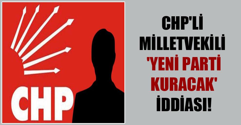 CHP'li milletvekili 'yeni parti kuracak' iddiası!