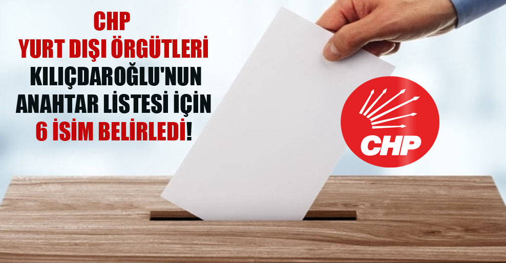 CHP yurt dışı örgütleri Kılıçdaroğlu'nun anahtar listesi için 6 isim belirledi!