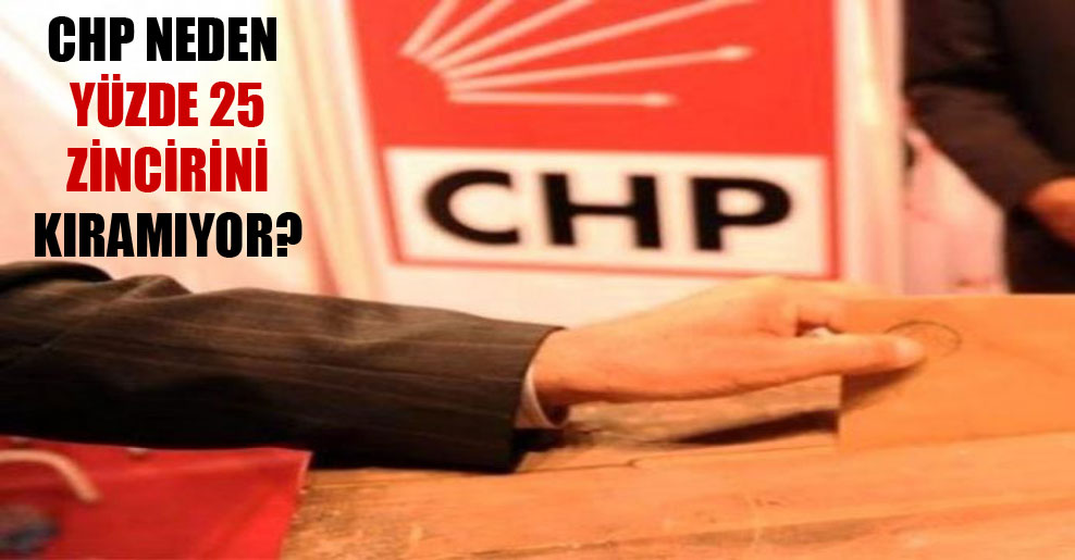 CHP neden yüzde 25 zincirini kıramıyor?