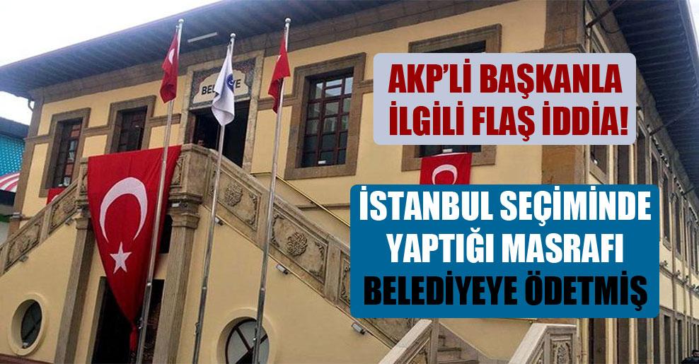 AKP'li başkanla ilgili flaş iddia! İstanbul seçiminde yaptığı masrafı belediyeye ödetmiş