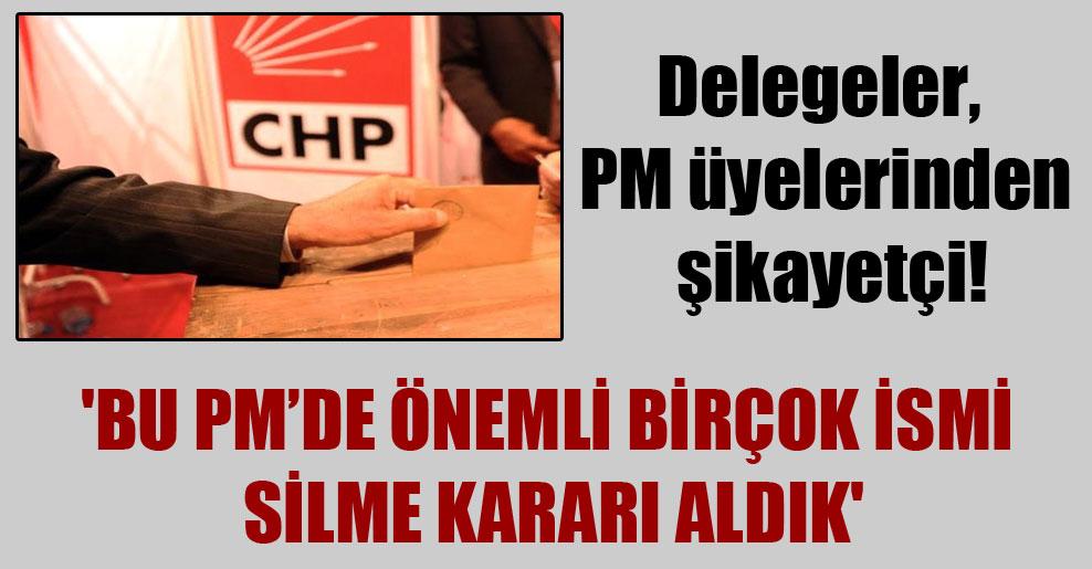 Delegeler, PM üyelerinden şikayetçi!  'Bu PM'de önemli birçok ismi silme kararı aldık'