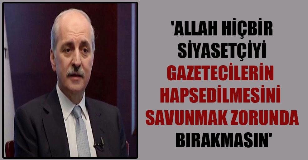 'Allah hiçbir siyasetçiyi gazetecilerin hapsedilmesini savunmak zorunda bırakmasın'