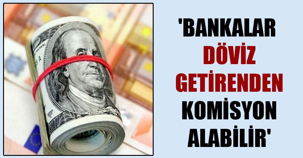 'Bankalar döviz getirenden komisyon alabilir'