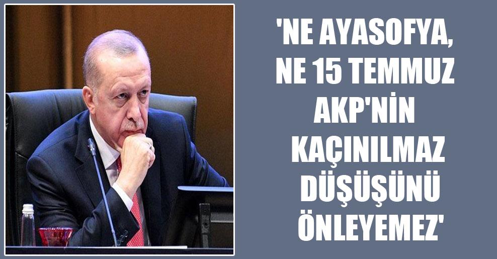 'Ne Ayasofya, ne 15 Temmuz AKP'nin kaçınılmaz düşüşünü önleyemez'