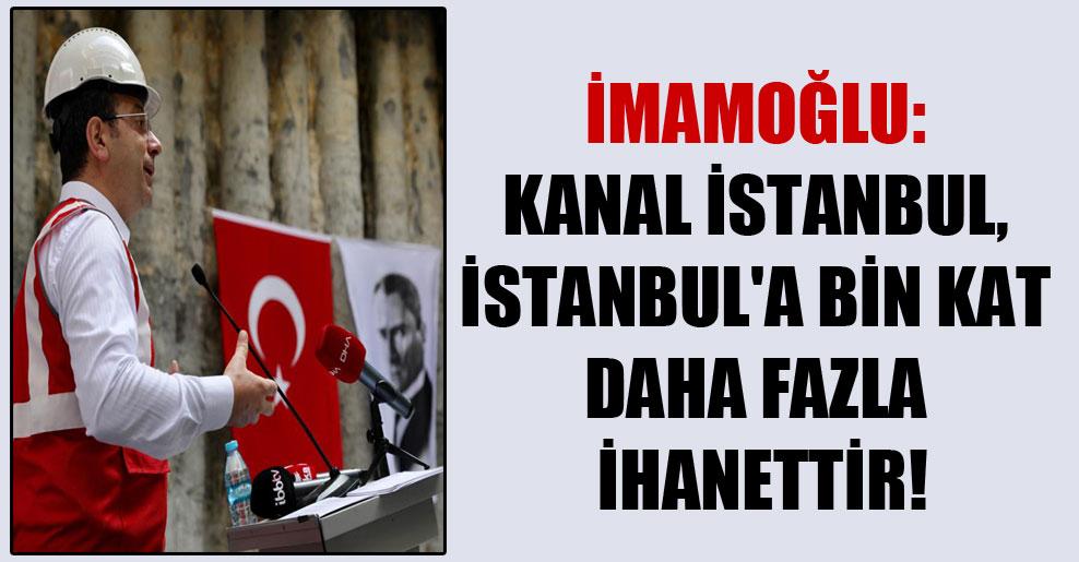 İmamoğlu: Kanal İstanbul, İstanbul'a bin kat daha fazla ihanettir!
