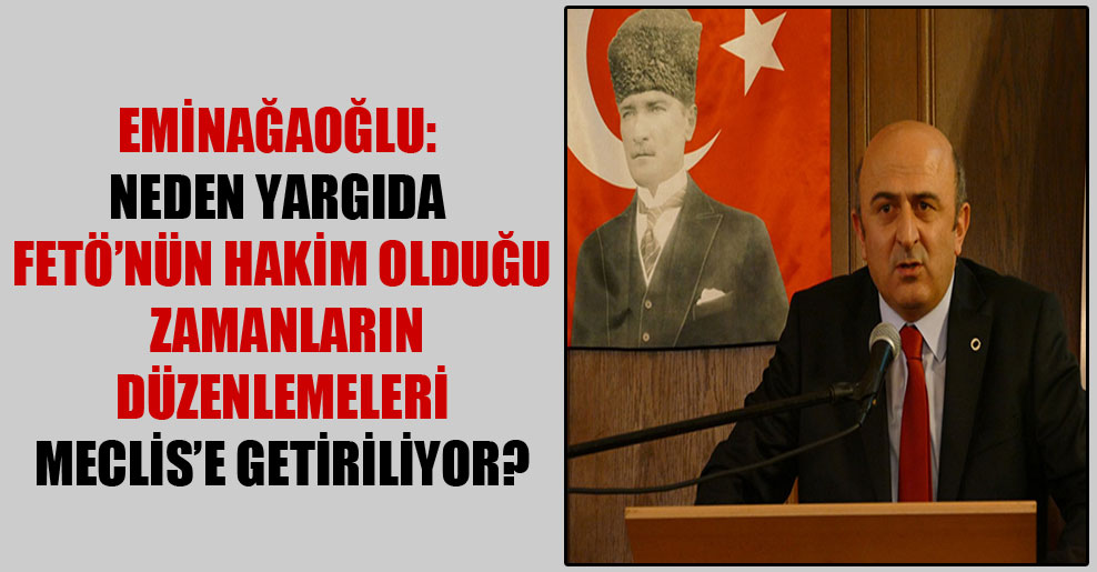 Eminağaoğlu: Neden yargıda FETÖ'nün hakim olduğu zamanların düzenlemeleri Meclis'e getiriliyor?