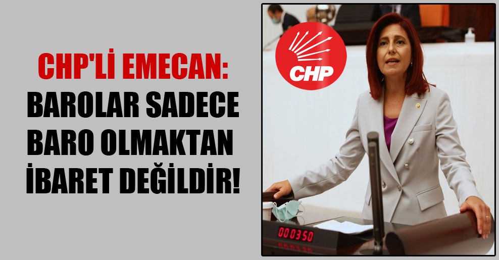 CHP'li Emecan: Barolar sadece baro olmaktan ibaret değildir!