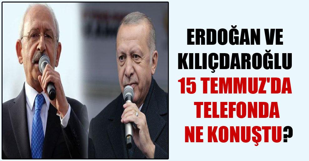 Erdoğan ve Kılıçdaroğlu 15 Temmuz'da telefonda ne konuştu?