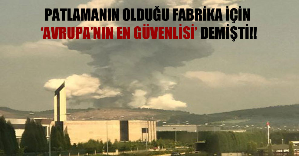 Patlamanın olduğu fabrika için 'Avrupa'nın en güvenlisi' demişti!!