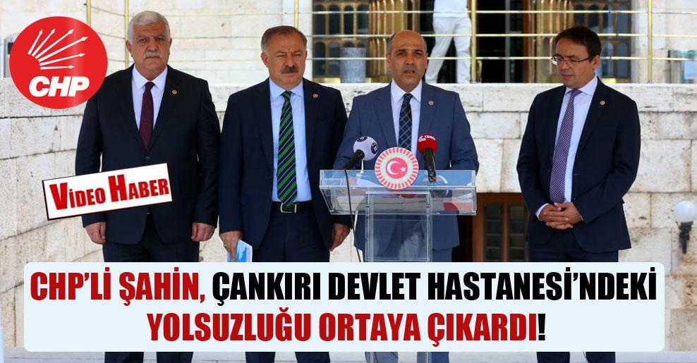 CHP'li Şahin, Çankırı Devlet Hastanesi'ndeki yolsuzluğu ortaya çıkardı!