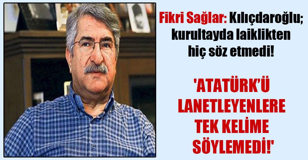 Fikri Sağlar: Kılıçdaroğlu; kurultayda laiklikten hiç söz etmedi!  'Atatürk'ü lanetleyenlere tek kelime söylemedi!'