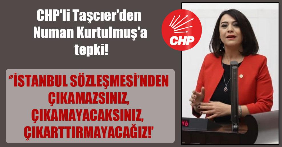 CHP'li Taşcıer'den Numan Kurtulmuş'a tepki! 'İstanbul Sözleşmesi'nden çıkamazsınız, çıkamayacaksınız, çıkarttırmayacağız!'