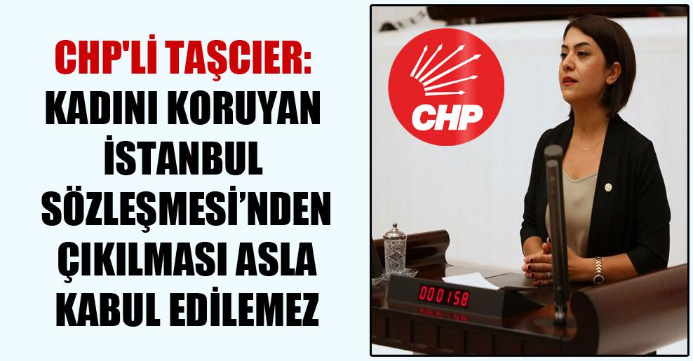CHP'li Taşcıer: Kadını koruyan İstanbul Sözleşmesi'nden çıkılması asla kabul edilemez