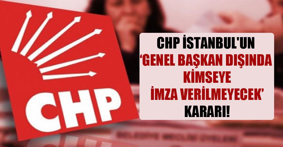 CHP İstanbul'un 'Genel Başkan dışında kimseye imza verilmeyecek' kararı!