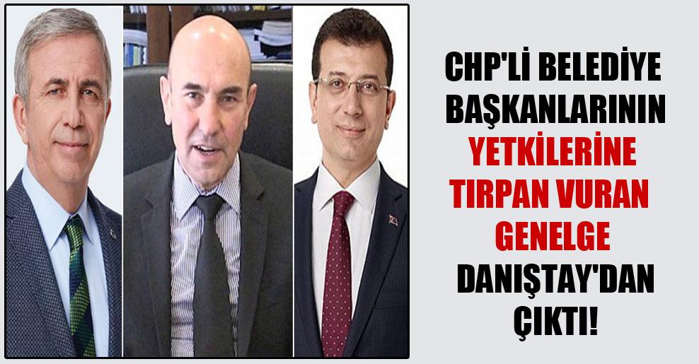 CHP'li belediye başkanlarının yetkilerine tırpan vuran genelge Danıştay'dan çıktı!