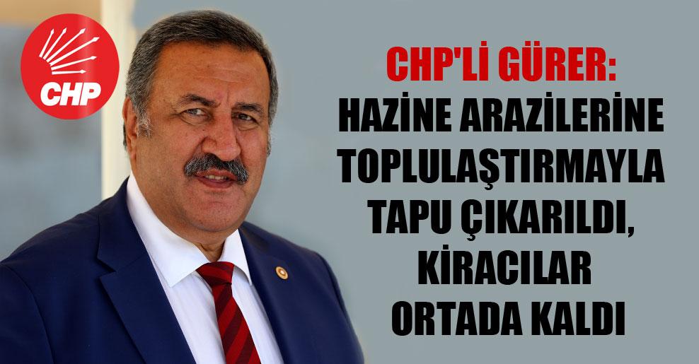 CHP'li Gürer: Hazine arazilerine toplulaştırmayla tapu çıkarıldı, kiracılar ortada kaldı