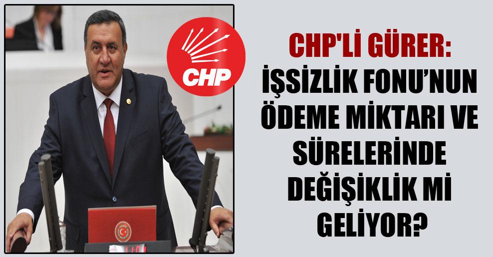 CHP'li Gürer: İşsizlik Fonu'nun ödeme miktarı ve sürelerinde değişiklik mi geliyor?