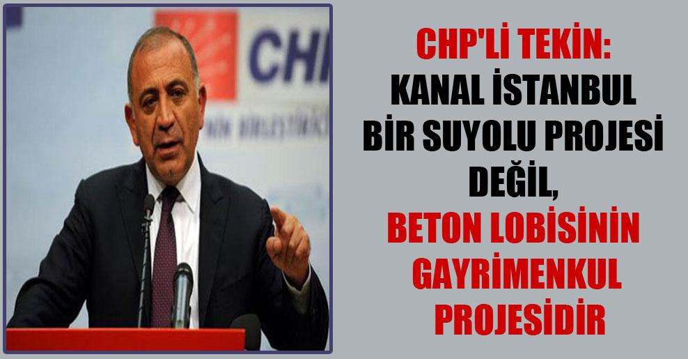 CHP'li Tekin: Kanal İstanbul bir suyolu projesi değil, beton lobisinin gayrimenkul projesidir