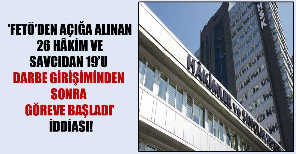 'FETÖ'den açığa alınan 26 hâkim ve savcıdan 19'u darbe girişiminden sonra göreve başladı' iddiası!