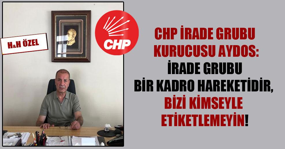 CHP İrade Grubu kurucusu Aydos: İrade Grubu bir kadro hareketidir, bizi kimseyle etiketlemeyin!