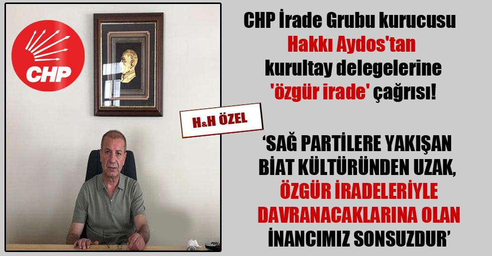 CHP İrade Grubu kurucusu Hakkı Aydos'tan kurultay delegelerine 'özgür irade' çağrısı!