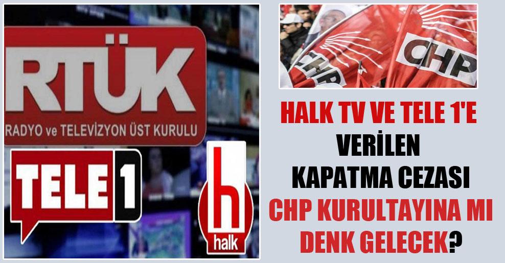 Halk TV ve Tele 1'e verilen kapatma cezası CHP kurultayına mı denk gelecek?