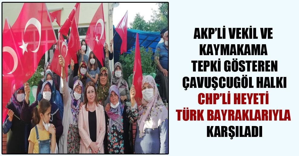 AKP'li vekil ve kaymakama tepki gösteren Çavuşcugöl halkı CHP'li heyeti Türk bayraklarıyla karşıladı