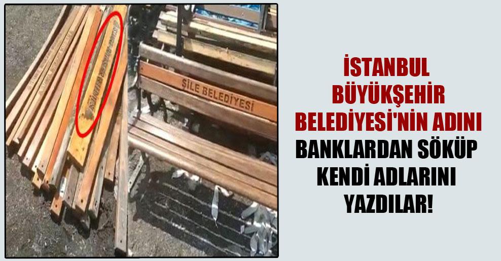 İstanbul Büyükşehir Belediyesi'nin adını banklardan söküp kendi adlarını yazdılar!