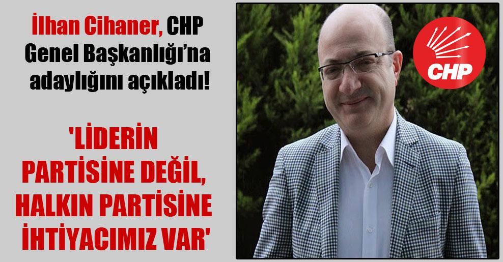 İlhan Cihaner, CHP Genel Başkanlığı'na adaylığını açıkladı! 'Liderin partisine değil, halkın partisine ihtiyacımız var'