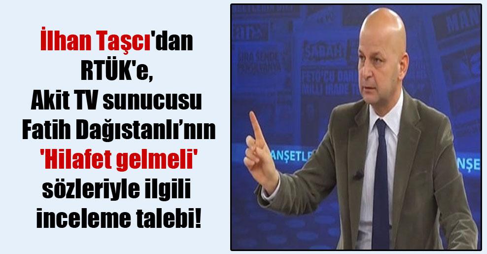 İlhan Taşcı'dan RTÜK'e, Akit TV sunucusu Fatih Dağıstanlı'nın 'Hilafet gelmeli' sözleriyle ilgili inceleme talebi!