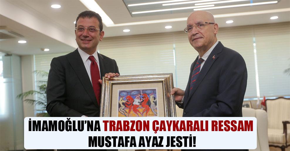 İmamoğlu'na Trabzon Çaykaralı ressam Mustafa Ayaz jesti!