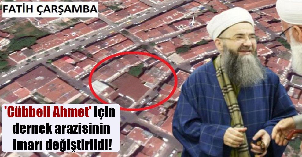 'Cübbeli Ahmet' için dernek arazisinin imarı değiştirildi!