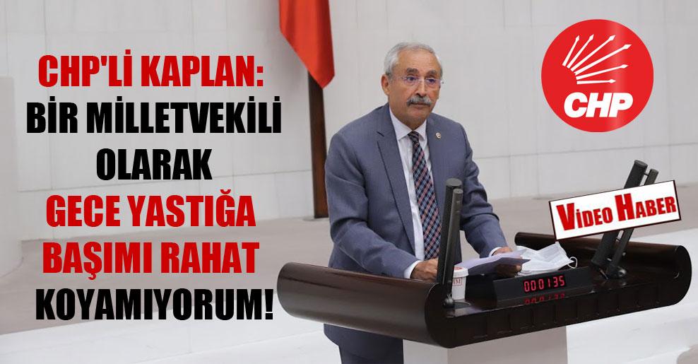 CHP'li Kaplan: Bir milletvekili olarak gece yastığa başımı rahat koyamıyorum!