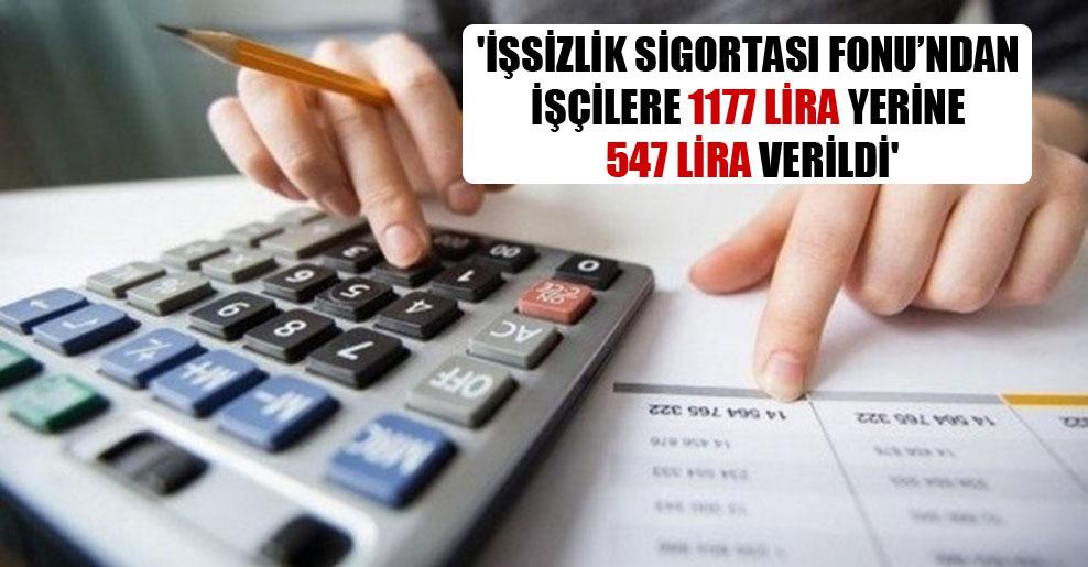 'İşsizlik Sigortası Fonu'ndan işçilere 1177 lira yerine 547 lira verildi'