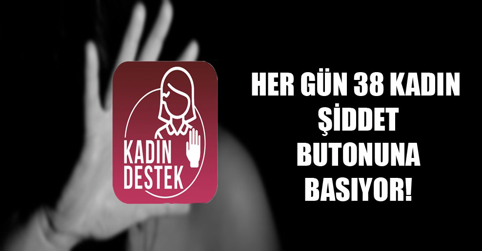 Her gün 38 kadın şiddet butonuna basıyor!