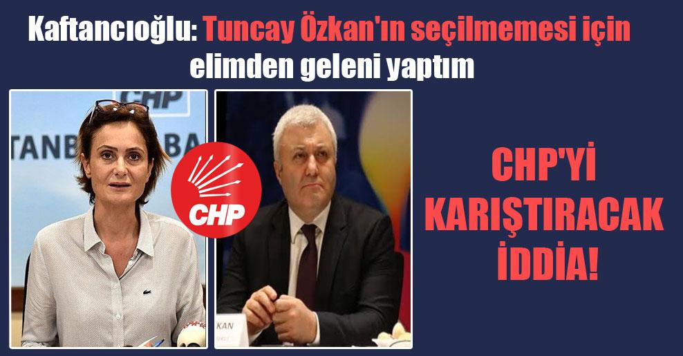 CHP'yi karıştıracak iddia! Kaftancıoğlu: Tuncay Özkan'ın seçilmemesi için elimden geleni yaptım