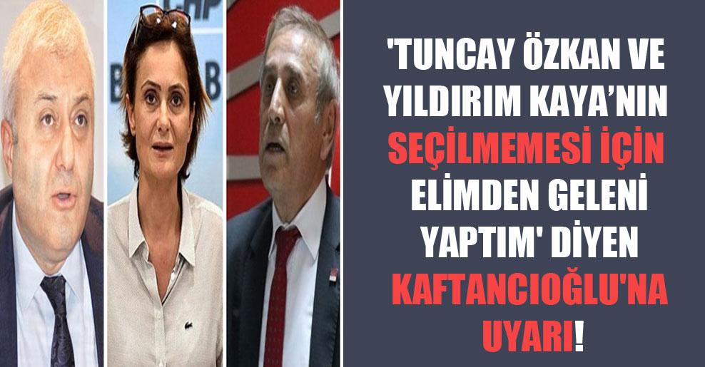 'Tuncay Özkan ve Yıldırım Kaya'nın seçilmemesi için elimden geleni yaptım' diyen Kaftancıoğlu'na uyarı!