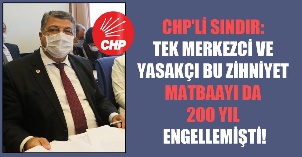 CHP'li Sındır: Tek merkezci ve yasakçı bu zihniyet matbaayı da 200 yıl engellemişti!