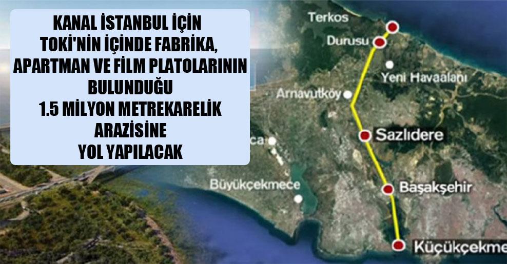 Kanal İstanbul için TOKİ'nin içinde fabrika, apartman ve film platolarının bulunduğu 1.5 milyon metrekarelik arazisine yol yapılacak