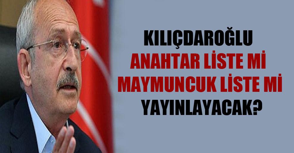 Kılıçdaroğlu anahtar liste mi maymuncuk liste mi yayınlayacak?