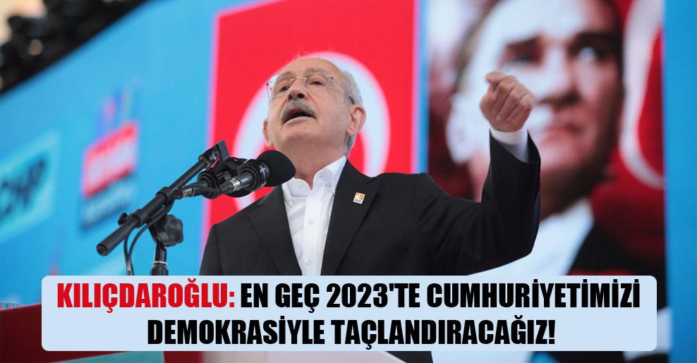 Kılıçdaroğlu: En geç 2023'te Cumhuriyetimizi demokrasiyle taçlandıracağız!