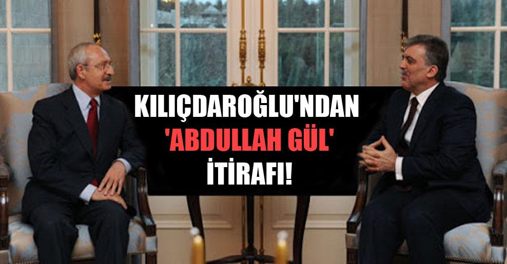 Kılıçdaroğlu'ndan 'Abdullah Gül' itirafı!