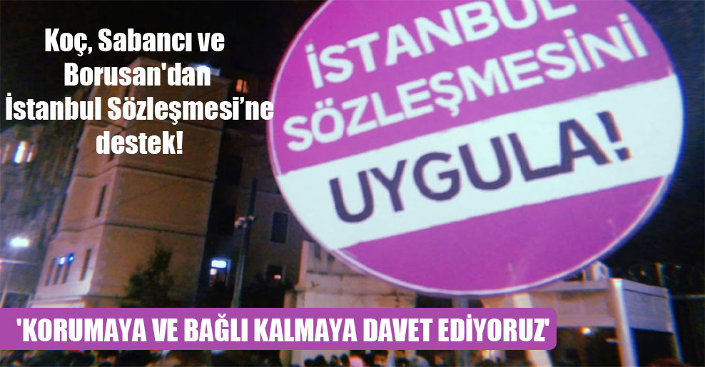 Koç, Sabancı ve Borusan'dan İstanbul Sözleşmesi'ne destek! 'Korumaya ve bağlı kalmaya davet ediyoruz'