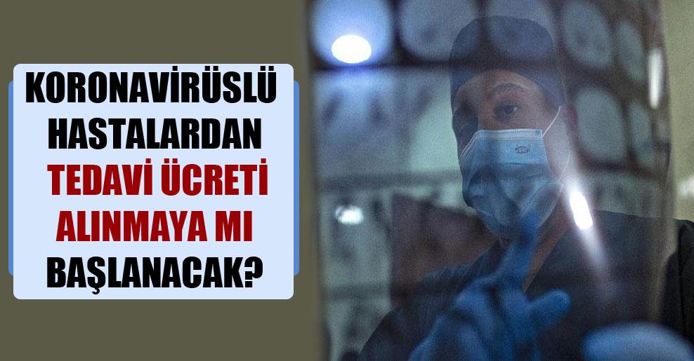 Koronavirüslü hastalardan tedavi ücreti alınmaya mı başlanacak?