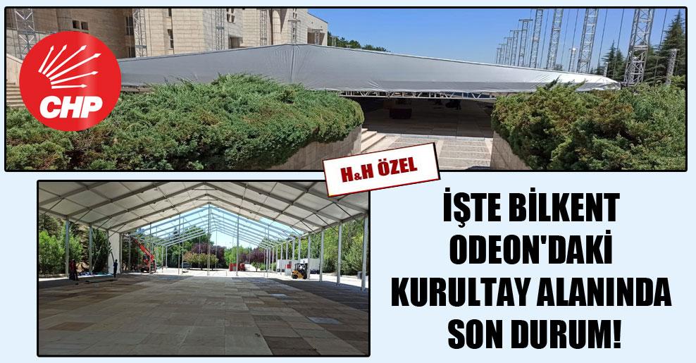 İşte Bilkent Odeon'daki kurultay alanında son durum!