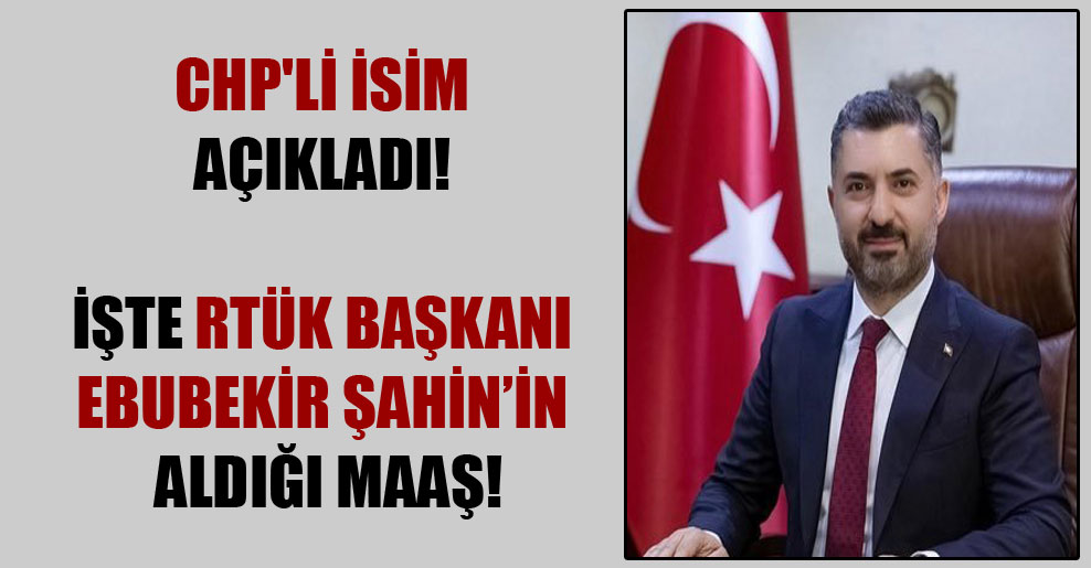 CHP'li isim açıkladı! İşte RTÜK Başkanı Ebubekir Şahin'in aldığı maaş!
