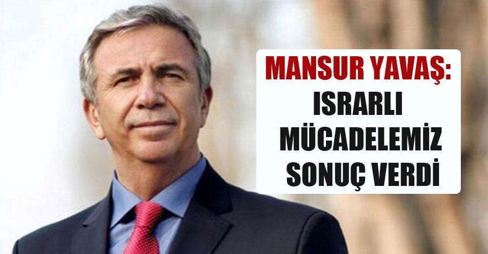 Mansur Yavaş: Israrlı mücadelemiz sonuç verdi