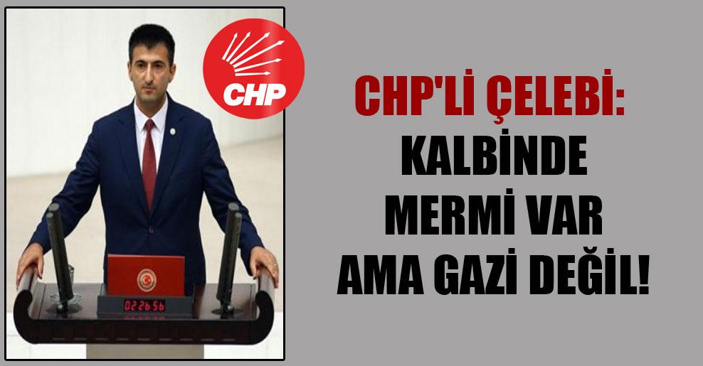 CHP'li Çelebi: Kalbinde mermi var ama gazi değil!